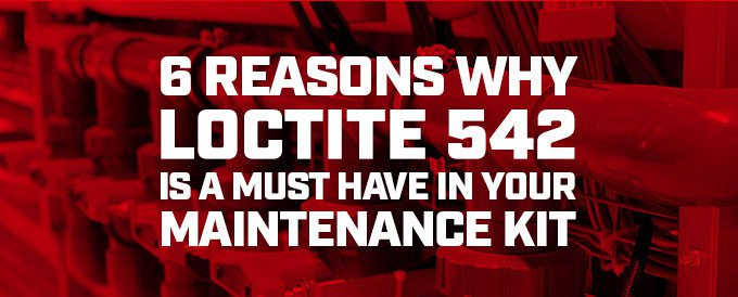 6 reasons why Loctite 542 is a must have in your maintenance kit