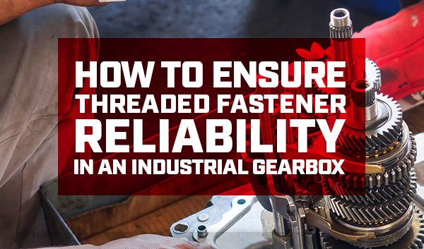 How to ensure threaded fastener reliability in an industrial gearbox